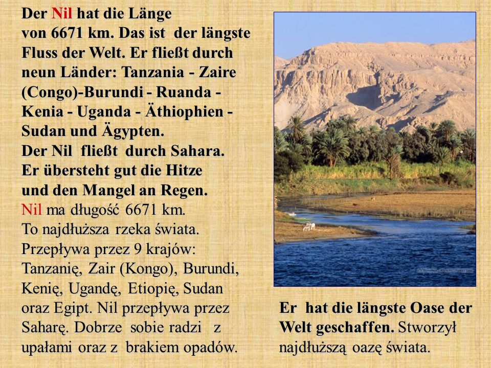 Der Nil hat die Länge von 6671 km. Das ist der längste Fluss der Welt