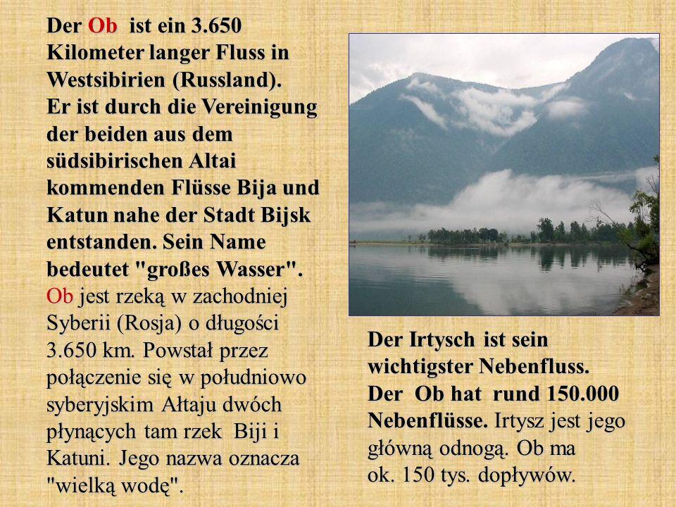 Der Ob ist ein 3.650 Kilometer langer Fluss in Westsibirien (Russland). Er ist durch die Vereinigung der beiden aus dem südsibirischen Altai kommenden Flüsse Bija und Katun nahe der Stadt Bijsk entstanden. Sein Name bedeutet großes Wasser . Ob jest rzeką w zachodniej Syberii (Rosja) o długości 3.650 km. Powstał przez połączenie się w południowo syberyjskim Ałtaju dwóch płynących tam rzek Biji i Katuni. Jego nazwa oznacza wielką wodę .