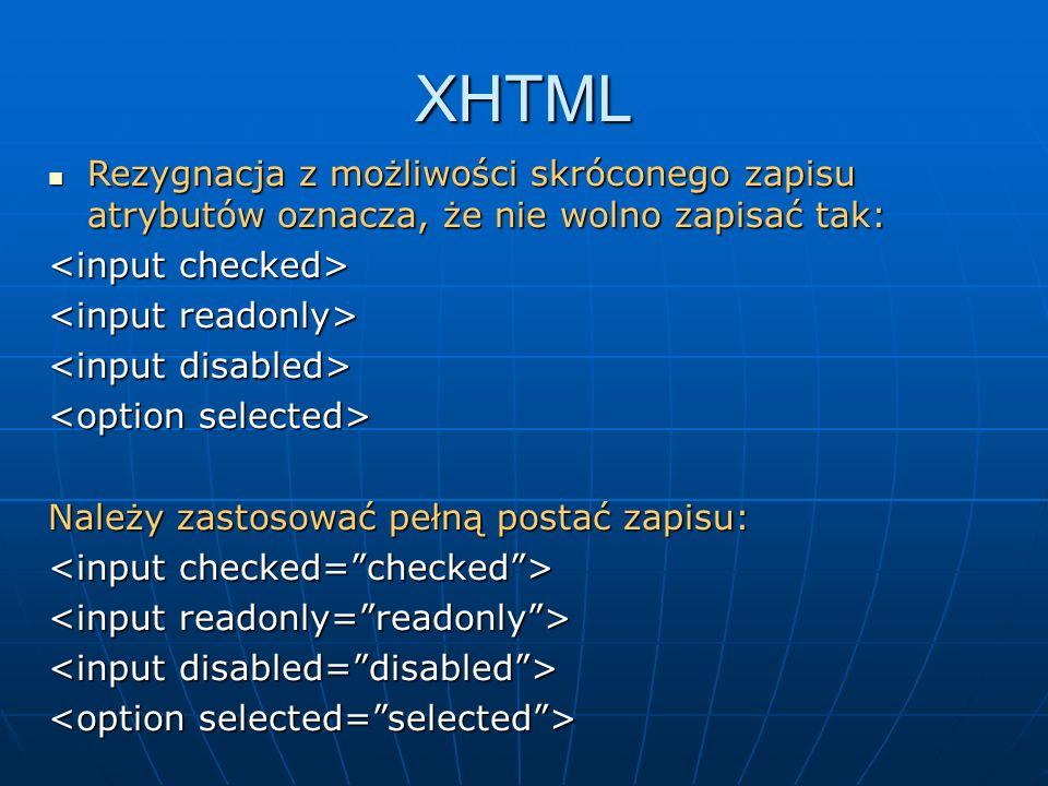 XHTMLRezygnacja z możliwości skróconego zapisu atrybutów oznacza, że nie wolno zapisać tak: <input checked>