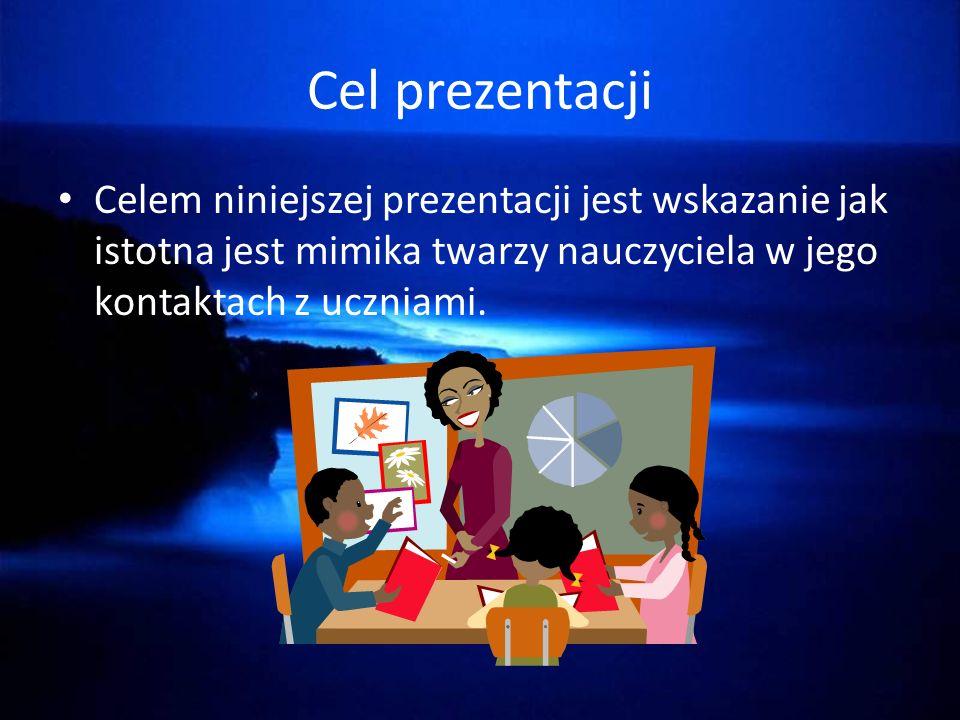 Cel prezentacji Celem niniejszej prezentacji jest wskazanie jak istotna jest mimika twarzy nauczyciela w jego kontaktach z uczniami.