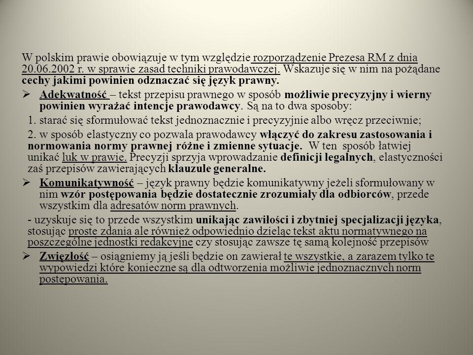 W polskim prawie obowiązuje w tym względzie rozporządzenie Prezesa RM z dnia 20.06.2002 r. w sprawie zasad techniki prawodawczej. Wskazuje się w nim na pożądane cechy jakimi powinien odznaczać się język prawny.