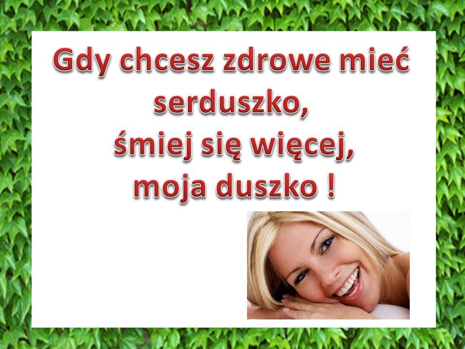 Gdy chcesz zdrowe mieć serduszko, śmiej się więcej, moja duszko !
