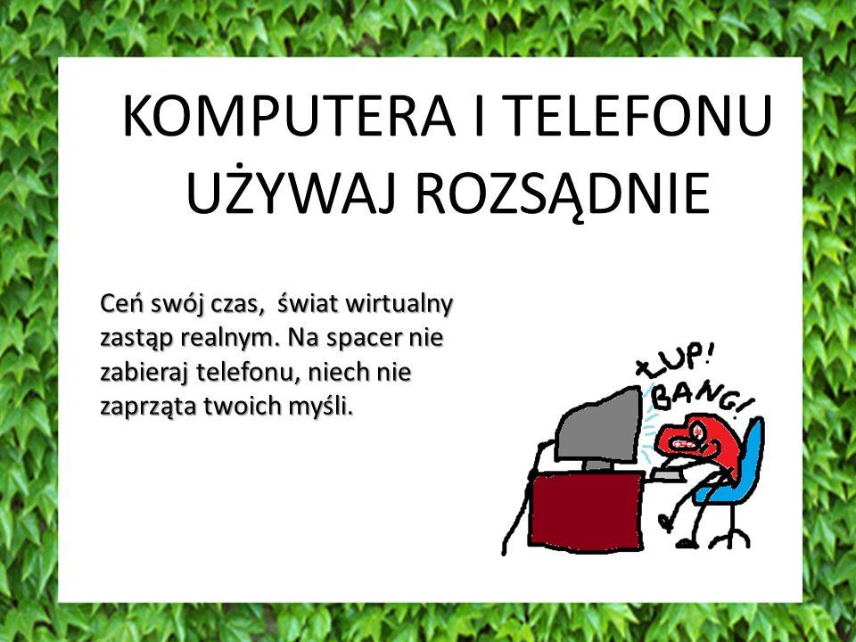 KOMPUTERA I TELEFONU UŻYWAJ ROZSĄDNIE