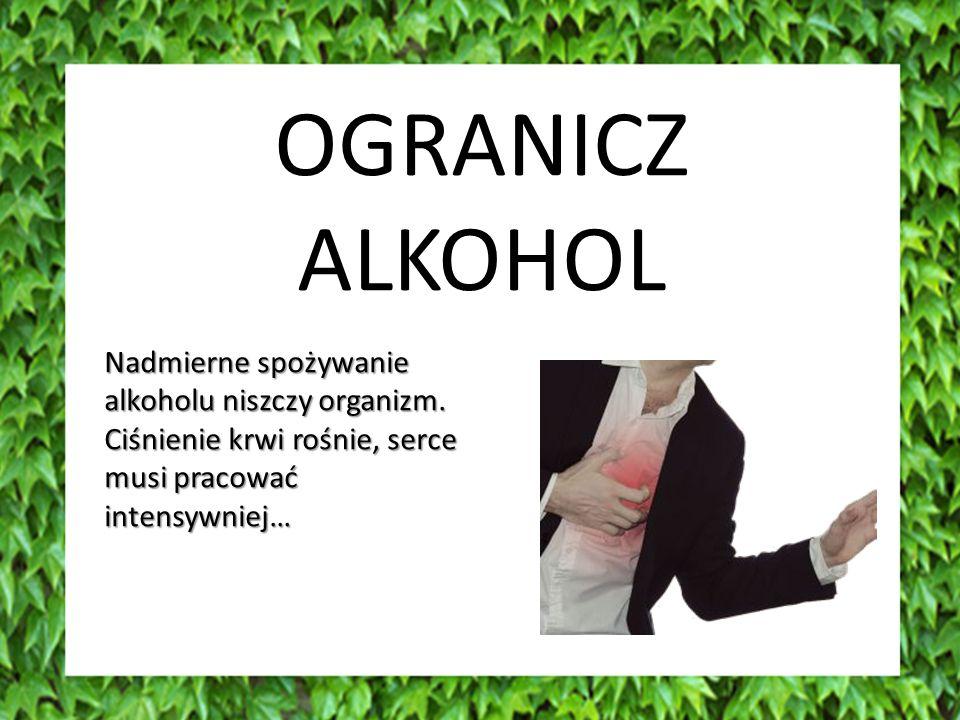 OGRANICZ ALKOHOL. Nadmierne spożywanie alkoholu niszczy organizm.