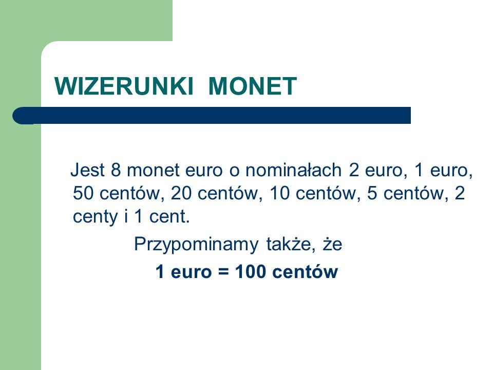 WIZERUNKI MONET Jest 8 monet euro o nominałach 2 euro, 1 euro, 50 centów, 20 centów, 10 centów, 5 centów, 2 centy i 1 cent.