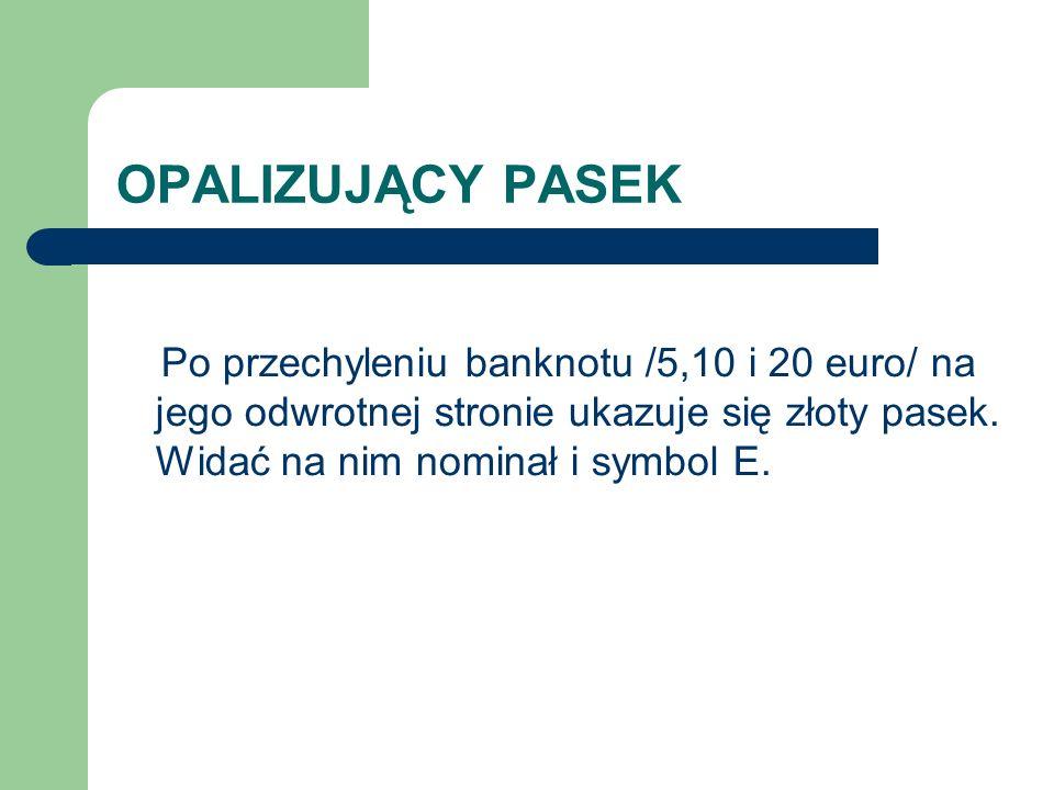OPALIZUJĄCY PASEK Po przechyleniu banknotu /5,10 i 20 euro/ na jego odwrotnej stronie ukazuje się złoty pasek.