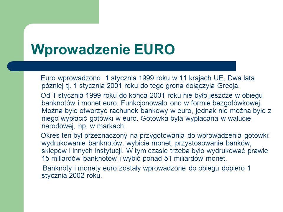 Wprowadzenie EURO Euro wprowadzono 1 stycznia 1999 roku w 11 krajach UE. Dwa lata później tj. 1 stycznia 2001 roku do tego grona dołączyła Grecja.