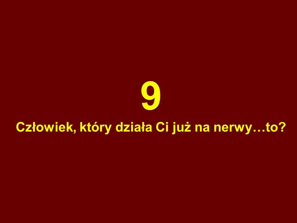 9 Człowiek, który działa Ci już na nerwy…to