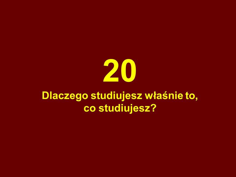 20 Dlaczego studiujesz właśnie to, co studiujesz