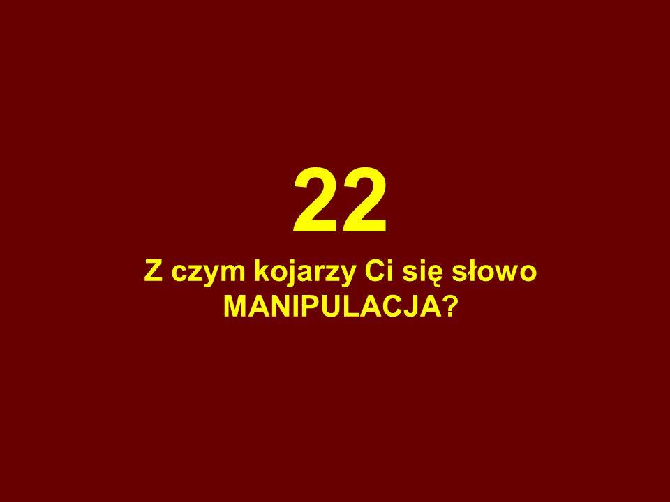 22 Z czym kojarzy Ci się słowo MANIPULACJA