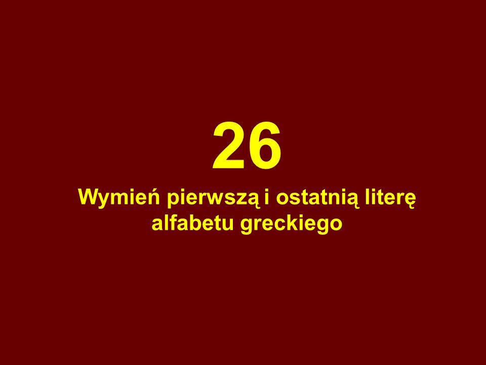 26 Wymień pierwszą i ostatnią literę alfabetu greckiego