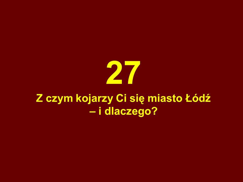 27 Z czym kojarzy Ci się miasto Łódź – i dlaczego
