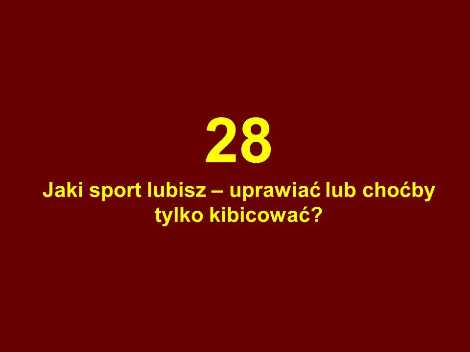 28 Jaki sport lubisz – uprawiać lub choćby tylko kibicować