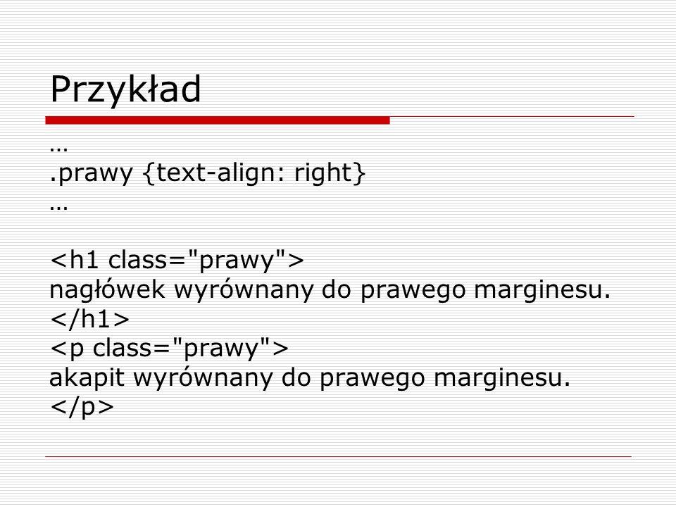 Przykład … .prawy {text-align: right} <h1 class= prawy >