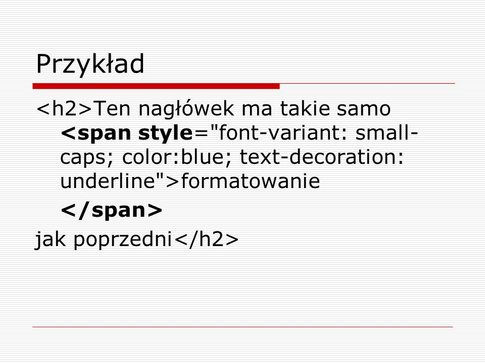 Przykład <h2>Ten nagłówek ma takie samo <span style= font-variant: small-caps; color:blue; text-decoration: underline >formatowanie.