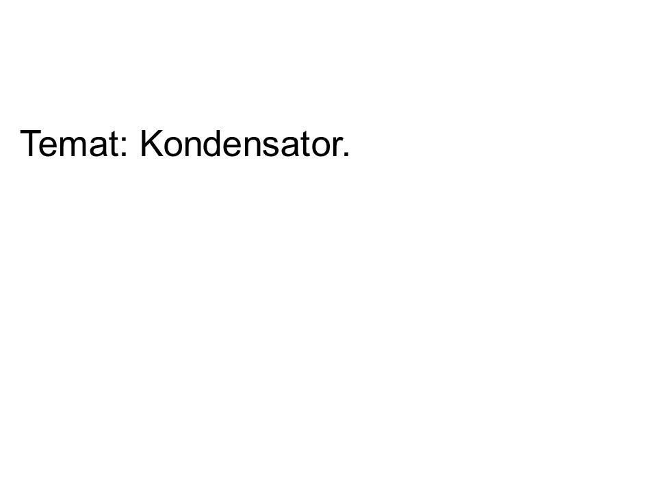 Temat: Kondensator.