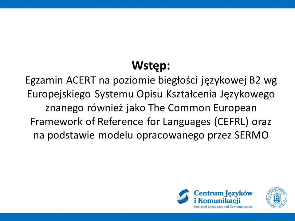 Wstęp: Egzamin ACERT na poziomie biegłości językowej B2 wg Europejskiego Systemu Opisu Kształcenia Językowego znanego również jako The Common European Framework of Reference for Languages (CEFRL) oraz na podstawie modelu opracowanego przez SERMO