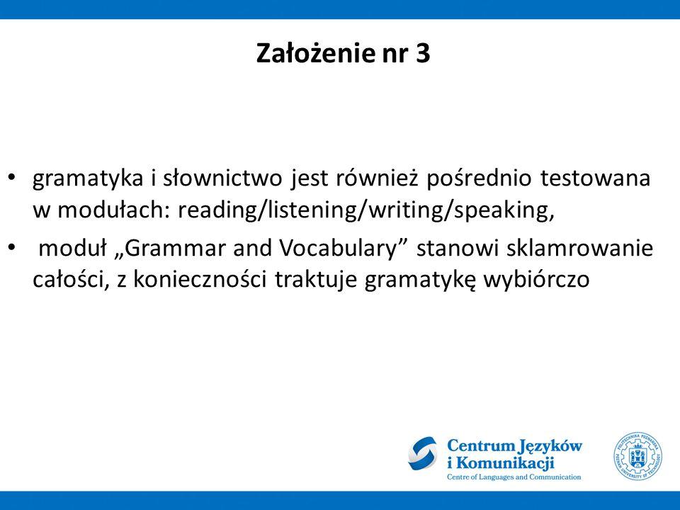 Założenie nr 3 gramatyka i słownictwo jest również pośrednio testowana w modułach: reading/listening/writing/speaking,