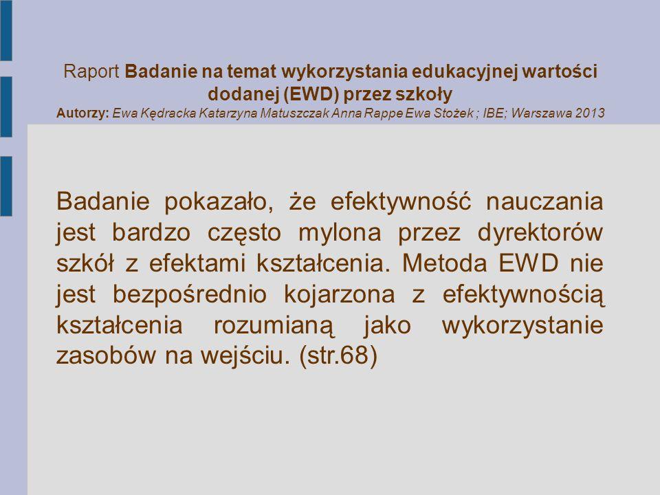 Raport Badanie na temat wykorzystania edukacyjnej wartości dodanej (EWD) przez szkoły Autorzy: Ewa Kędracka Katarzyna Matuszczak Anna Rappe Ewa Stożek ; IBE; Warszawa 2013