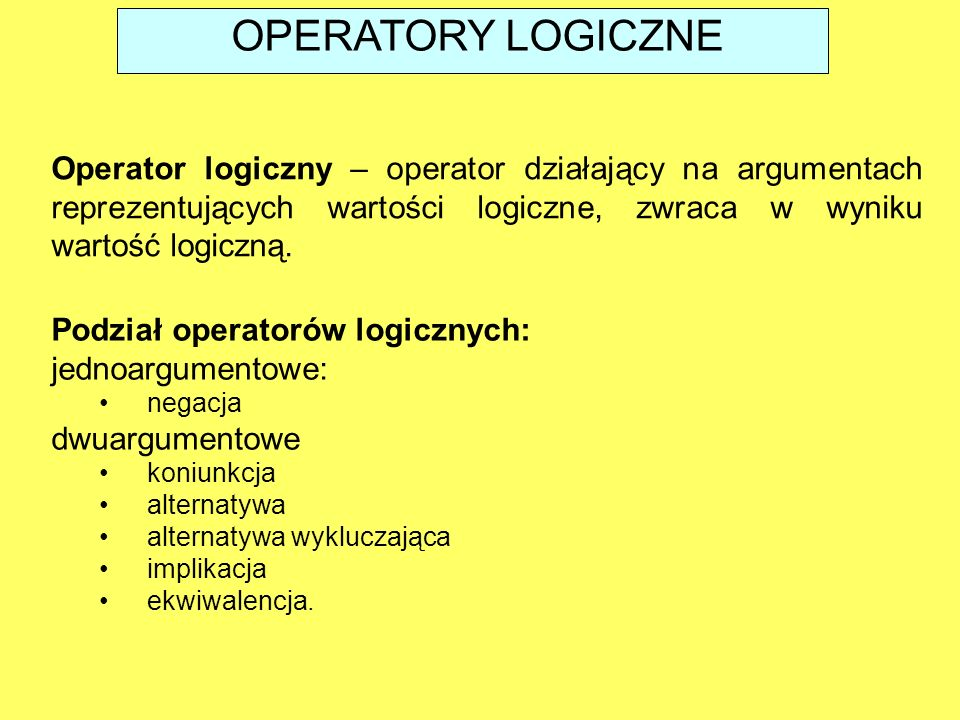 OPERATORY LOGICZNE Operator logiczny – operator działający na argumentach reprezentujących wartości logiczne, zwraca w wyniku wartość logiczną.
