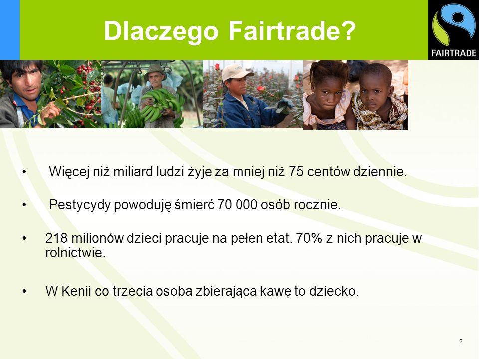 Dlaczego Fairtrade Więcej niż miliard ludzi żyje za mniej niż 75 centów dziennie. Pestycydy powoduję śmierć 70 000 osób rocznie.