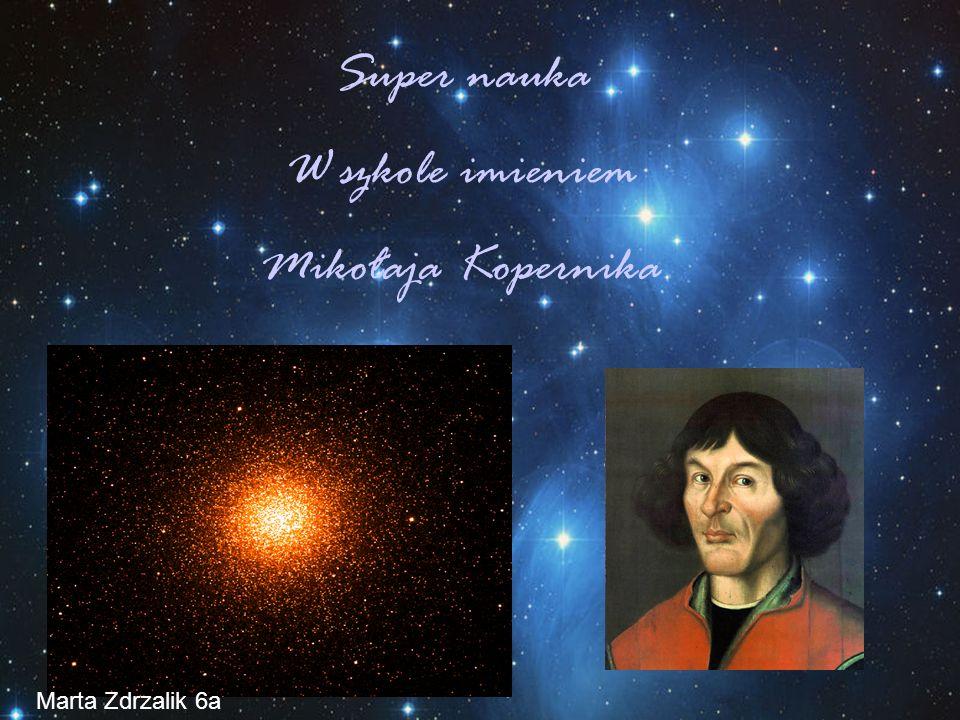 Super nauka W szkole imieniem Mikołaja Kopernika Marta Zdrzalik 6a