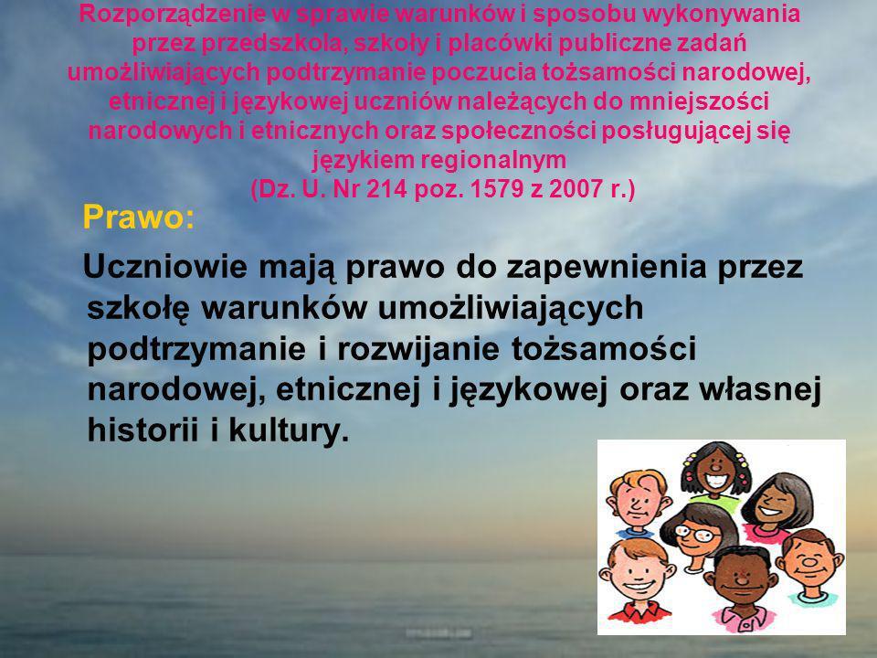Rozporządzenie w sprawie warunków i sposobu wykonywania przez przedszkola, szkoły i placówki publiczne zadań umożliwiających podtrzymanie poczucia tożsamości narodowej, etnicznej i językowej uczniów należących do mniejszości narodowych i etnicznych oraz społeczności posługującej się językiem regionalnym (Dz. U. Nr 214 poz. 1579 z 2007 r.)