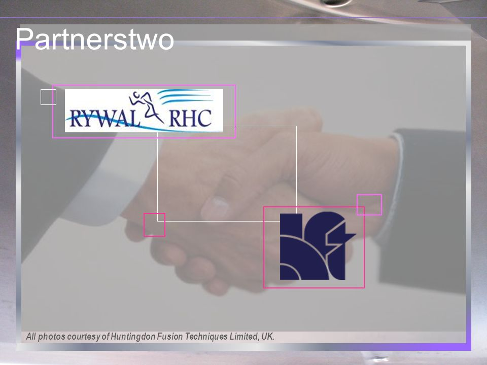 Partnerstwo All photos courtesy of Huntingdon Fusion Techniques Limited, UK.