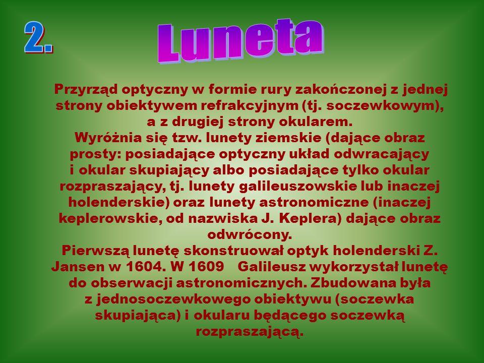 Luneta 2. Przyrząd optyczny w formie rury zakończonej z jednej strony obiektywem refrakcyjnym (tj. soczewkowym), a z drugiej strony okularem.