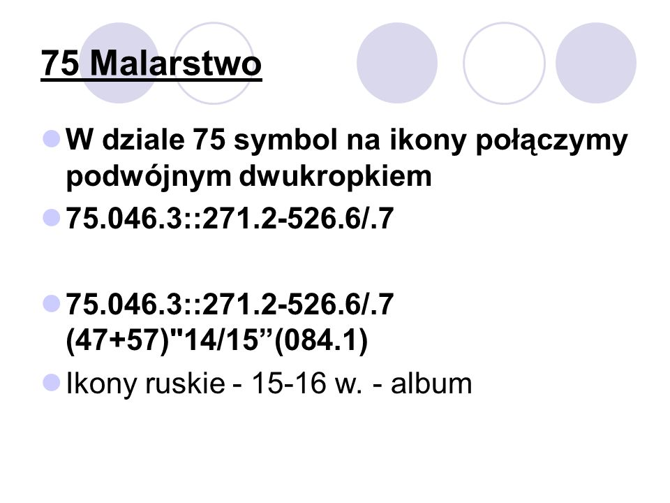 75 Malarstwo W dziale 75 symbol na ikony połączymy podwójnym dwukropkiem. 75.046.3::271.2-526.6/.7.