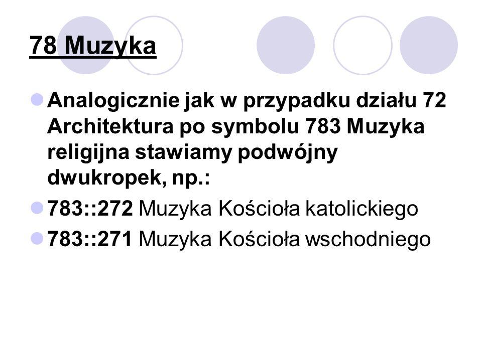 78 Muzyka Analogicznie jak w przypadku działu 72 Architektura po symbolu 783 Muzyka religijna stawiamy podwójny dwukropek, np.:
