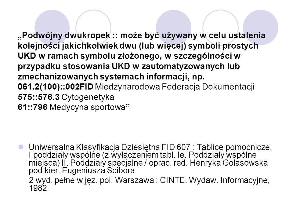 """""""Podwójny dwukropek :: może być używany w celu ustalenia kolejności jakichkolwiek dwu (lub więcej) symboli prostych UKD w ramach symbolu złożonego, w szczególności w przypadku stosowania UKD w zautomatyzowanych lub zmechanizowanych systemach informacji, np. 061.2(100)::002FID Międzynarodowa Federacja Dokumentacji 575::576.3 Cytogenetyka 61::796 Medycyna sportowa"""