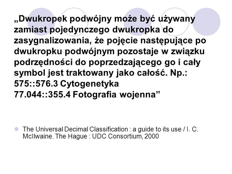 """""""Dwukropek podwójny może być używany zamiast pojedynczego dwukropka do zasygnalizowania, że pojęcie następujące po dwukropku podwójnym pozostaje w związku podrzędności do poprzedzającego go i cały symbol jest traktowany jako całość. Np.: 575::576.3 Cytogenetyka 77.044::355.4 Fotografia wojenna"""