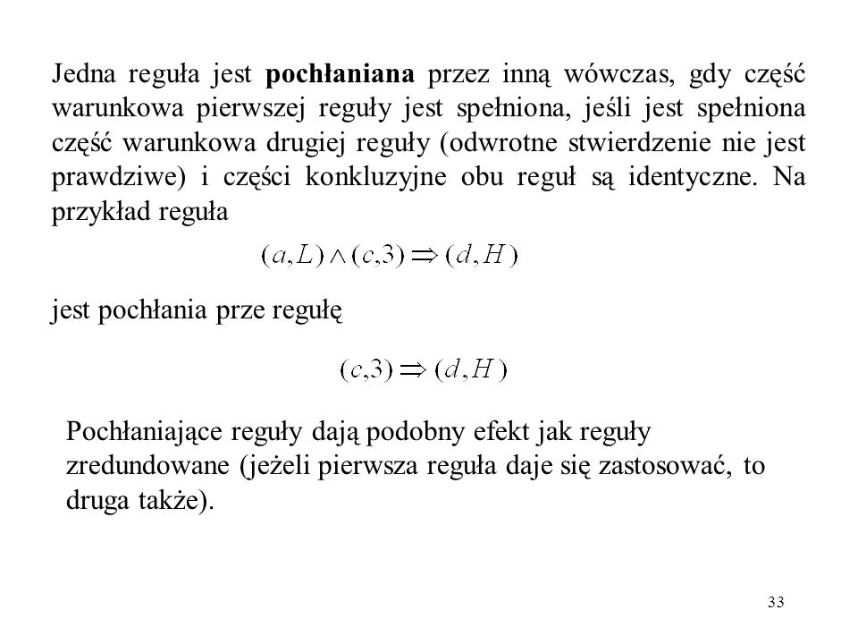 Jedna reguła jest pochłaniana przez inną wówczas, gdy część warunkowa pierwszej reguły jest spełniona, jeśli jest spełniona część warunkowa drugiej reguły (odwrotne stwierdzenie nie jest prawdziwe) i części konkluzyjne obu reguł są identyczne. Na przykład reguła