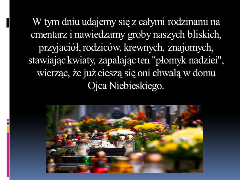 W tym dniu udajemy się z całymi rodzinami na cmentarz i nawiedzamy groby naszych bliskich, przyjaciół, rodziców, krewnych, znajomych, stawiając kwiaty, zapalając ten płomyk nadziei , wierząc, że już cieszą się oni chwałą w domu Ojca Niebieskiego.