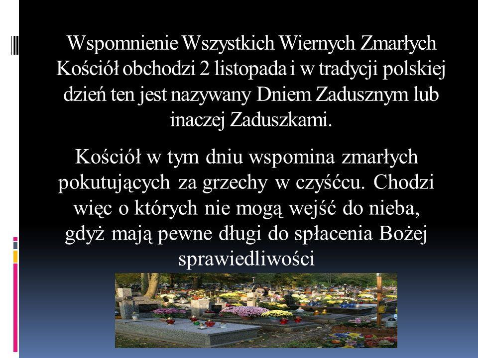 Wspomnienie Wszystkich Wiernych Zmarłych Kościół obchodzi 2 listopada i w tradycji polskiej dzień ten jest nazywany Dniem Zadusznym lub inaczej Zaduszkami.