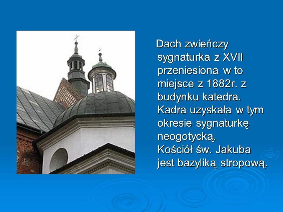 Dach zwieńczy sygnaturka z XVII przeniesiona w to miejsce z 1882r