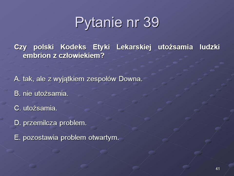Pytanie nr 39 Czy polski Kodeks Etyki Lekarskiej utożsamia ludzki embrion z człowiekiem A. tak, ale z wyjątkiem zespołów Downa.