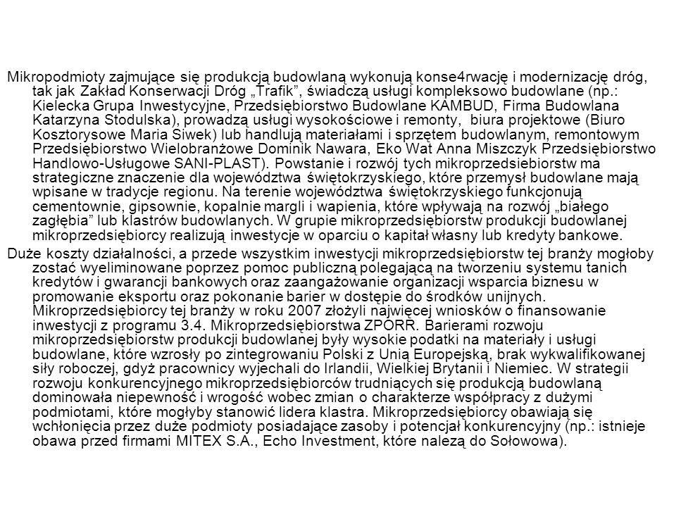 """Mikropodmioty zajmujące się produkcją budowlaną wykonują konse4rwację i modernizację dróg, tak jak Zakład Konserwacji Dróg """"Trafik , świadczą usługi kompleksowo budowlane (np.: Kielecka Grupa Inwestycyjne, Przedsiębiorstwo Budowlane KAMBUD, Firma Budowlana Katarzyna Stodulska), prowadzą usługi wysokościowe i remonty, biura projektowe (Biuro Kosztorysowe Maria Siwek) lub handlują materiałami i sprzętem budowlanym, remontowym Przedsiębiorstwo Wielobranżowe Dominik Nawara, Eko Wat Anna Miszczyk Przedsiębiorstwo Handlowo-Usługowe SANI-PLAST). Powstanie i rozwój tych mikroprzedsiebiorstw ma strategiczne znaczenie dla województwa świętokrzyskiego, które przemysł budowlane mają wpisane w tradycje regionu. Na terenie województwa świętokrzyskiego funkcjonują cementownie, gipsownie, kopalnie margli i wapienia, które wpływają na rozwój """"białego zagłębia lub klastrów budowlanych. W grupie mikroprzedsiębiorstw produkcji budowlanej mikroprzedsiębiorcy realizują inwestycje w oparciu o kapitał własny lub kredyty bankowe."""