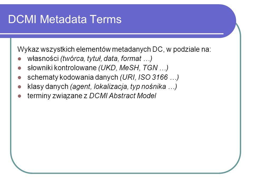 DCMI Metadata Terms Wykaz wszystkich elementów metadanych DC, w podziale na: własności (twórca, tytuł, data, format …)