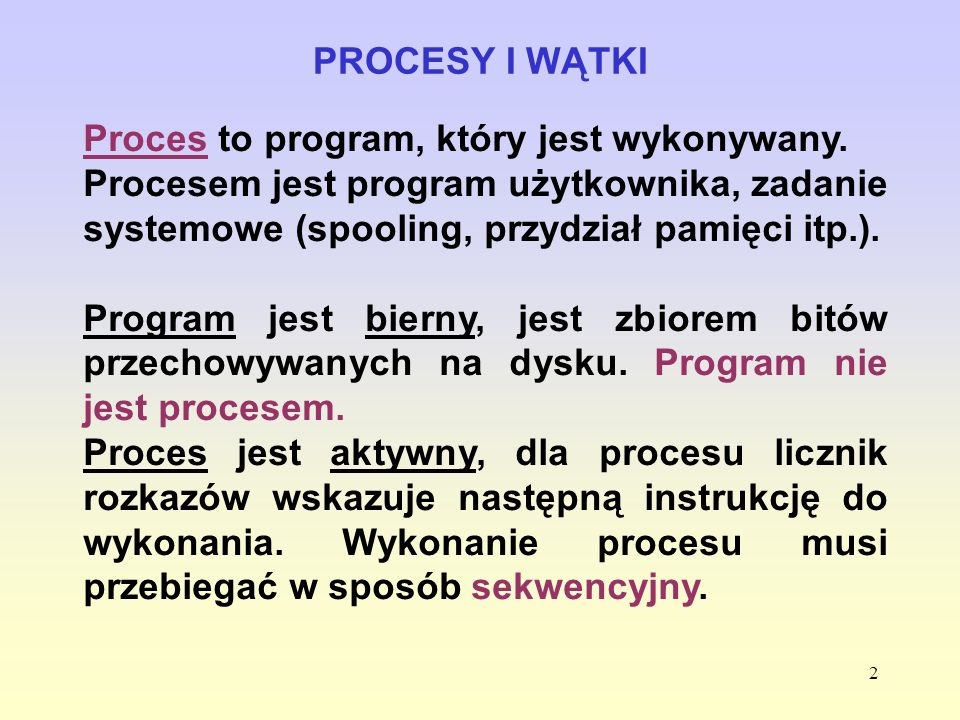 PROCESY I WĄTKI Proces to program, który jest wykonywany. Procesem jest program użytkownika, zadanie systemowe (spooling, przydział pamięci itp.).