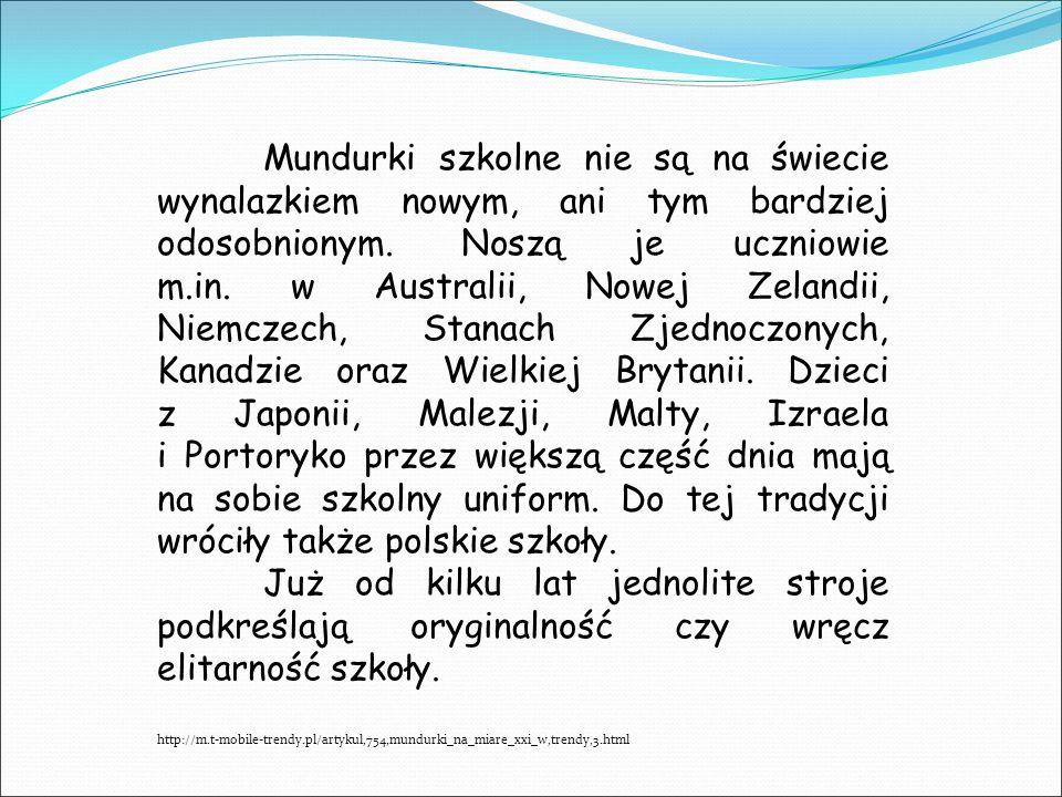 Mundurki szkolne nie są na świecie wynalazkiem nowym, ani tym bardziej odosobnionym. Noszą je uczniowie m.in. w Australii, Nowej Zelandii, Niemczech, Stanach Zjednoczonych, Kanadzie oraz Wielkiej Brytanii. Dzieci z Japonii, Malezji, Malty, Izraela i Portoryko przez większą część dnia mają na sobie szkolny uniform. Do tej tradycji wróciły także polskie szkoły.