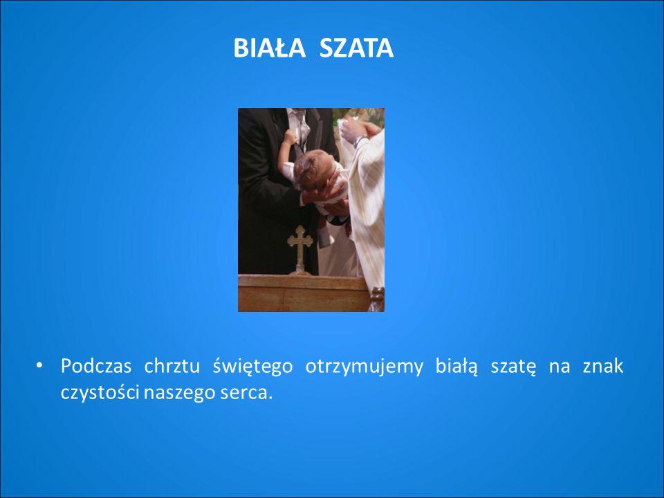 BIAŁA SZATA Podczas chrztu świętego otrzymujemy białą szatę na znak czystości naszego serca.