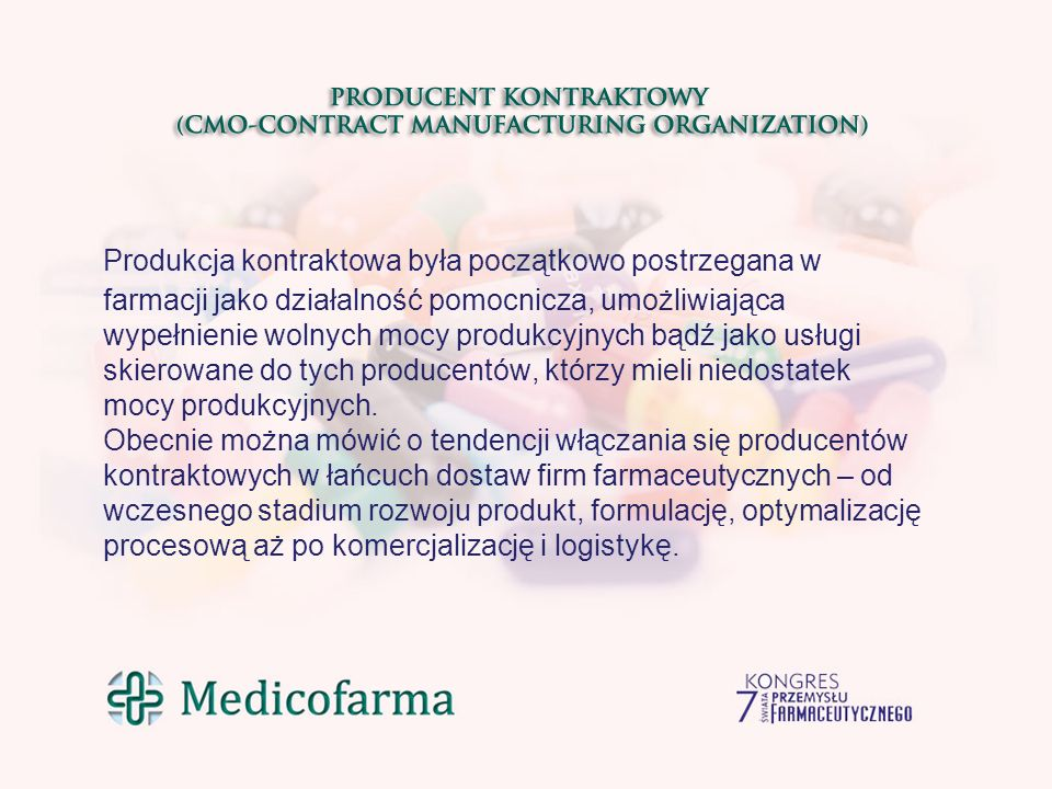 Produkcja kontraktowa była początkowo postrzegana w farmacji jako działalność pomocnicza, umożliwiająca wypełnienie wolnych mocy produkcyjnych bądź jako usługi skierowane do tych producentów, którzy mieli niedostatek mocy produkcyjnych.
