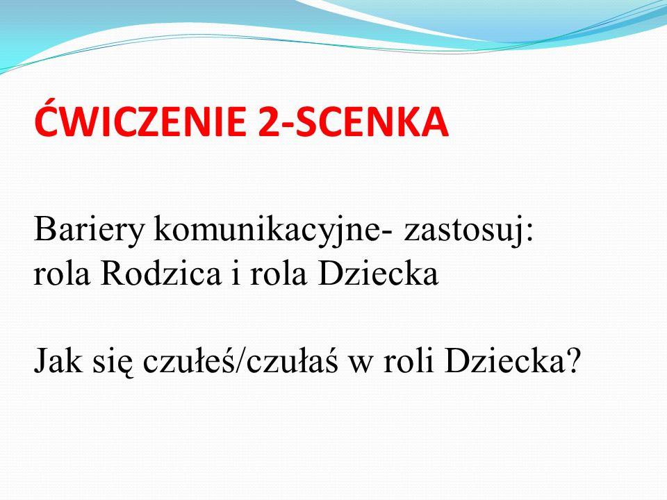 ĆWICZENIE 2-SCENKA Bariery komunikacyjne- zastosuj: rola Rodzica i rola Dziecka Jak się czułeś/czułaś w roli Dziecka
