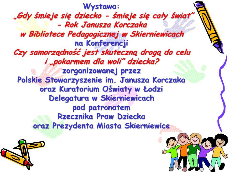 """Wystawa: """"Gdy śmieje się dziecko - śmieje się cały świat - Rok Janusza Korczaka w Bibliotece Pedagogicznej w Skierniewicach na Konferencji Czy samorządność jest skuteczną drogą do celu i """"pokarmem dla woli dziecka."""
