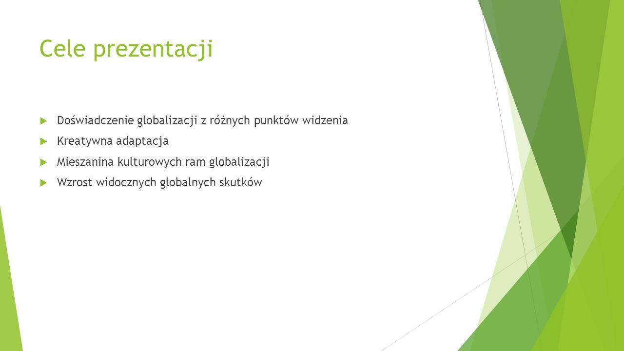 Cele prezentacji Doświadczenie globalizacji z różnych punktów widzenia