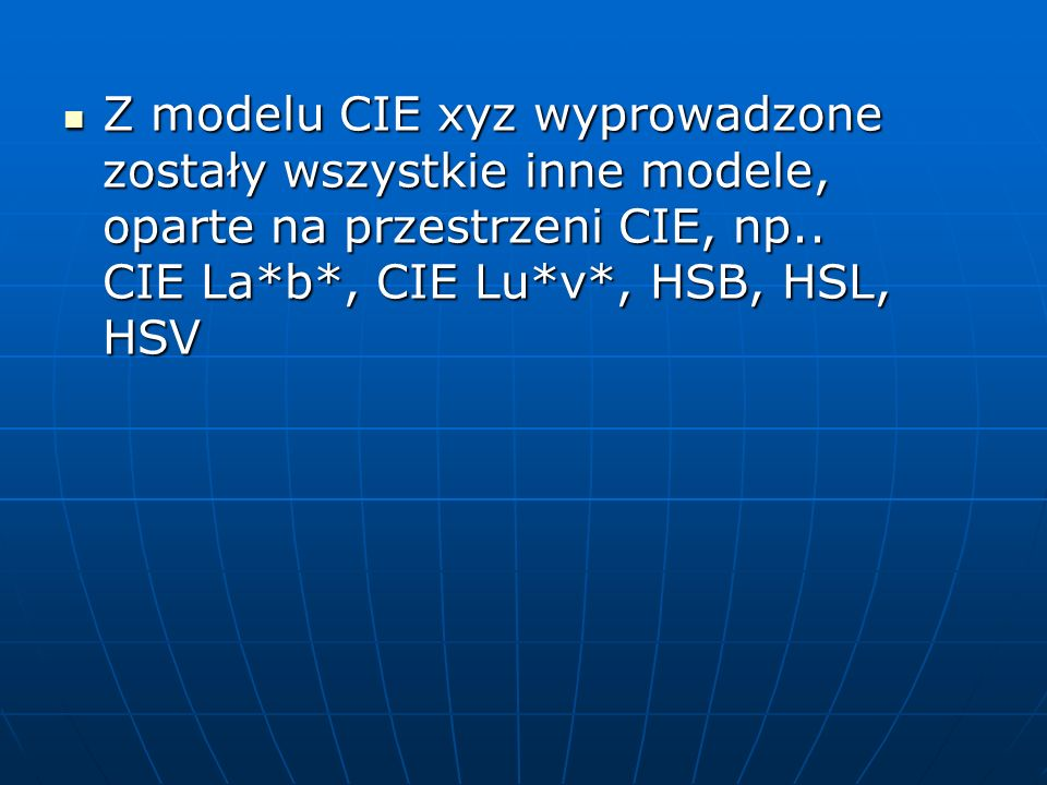 Z modelu CIE xyz wyprowadzone zostały wszystkie inne modele, oparte na przestrzeni CIE, np..