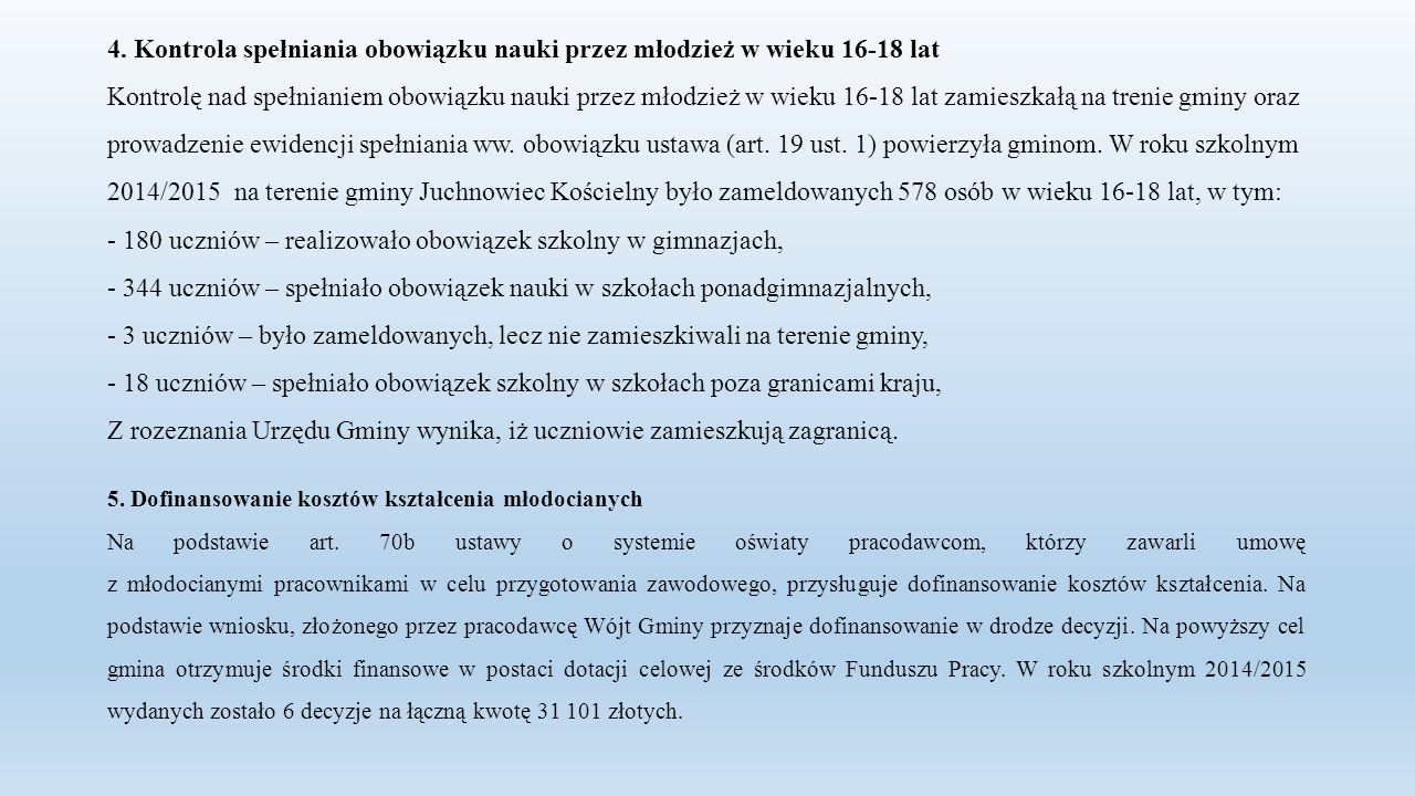 4. Kontrola spełniania obowiązku nauki przez młodzież w wieku 16-18 lat Kontrolę nad spełnianiem obowiązku nauki przez młodzież w wieku 16-18 lat zamieszkałą na trenie gminy oraz prowadzenie ewidencji spełniania ww. obowiązku ustawa (art. 19 ust. 1) powierzyła gminom. W roku szkolnym 2014/2015 na terenie gminy Juchnowiec Kościelny było zameldowanych 578 osób w wieku 16-18 lat, w tym: - 180 uczniów – realizowało obowiązek szkolny w gimnazjach, - 344 uczniów – spełniało obowiązek nauki w szkołach ponadgimnazjalnych, - 3 uczniów – było zameldowanych, lecz nie zamieszkiwali na terenie gminy, - 18 uczniów – spełniało obowiązek szkolny w szkołach poza granicami kraju, Z rozeznania Urzędu Gminy wynika, iż uczniowie zamieszkują zagranicą.