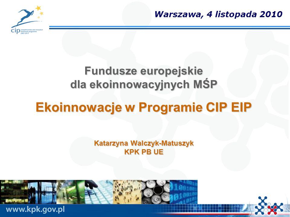 Warszawa, 4 listopada 2010 Fundusze europejskie dla ekoinnowacyjnych MŚP Ekoinnowacje w Programie CIP EIP Katarzyna Walczyk-Matuszyk KPK PB UE.